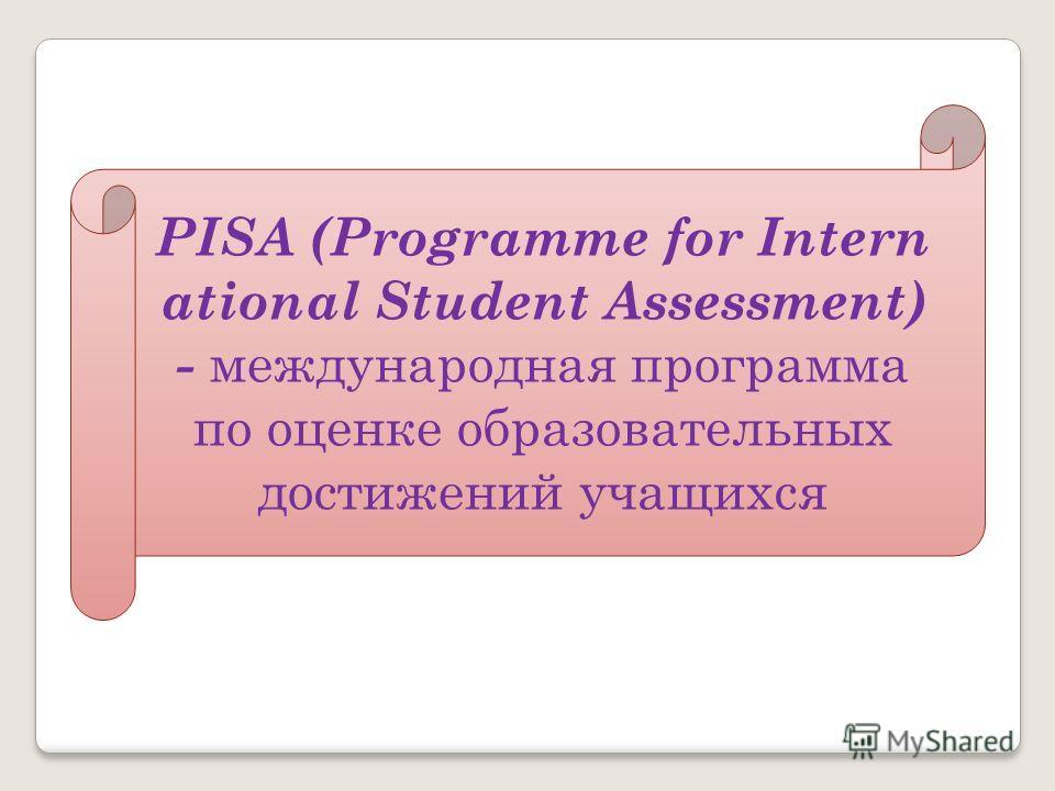 PISA (Programme for Intern ational Student Assessment) - международная программа по оценке образовательных достижений учащихся