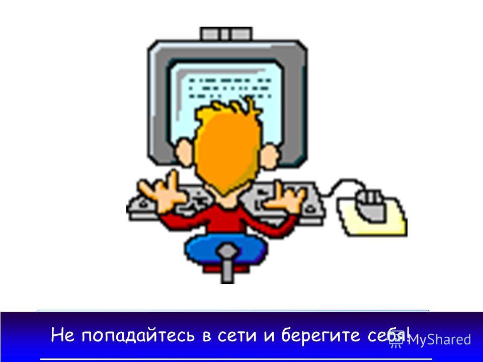 Не попадайтесь в сети и берегите себя!