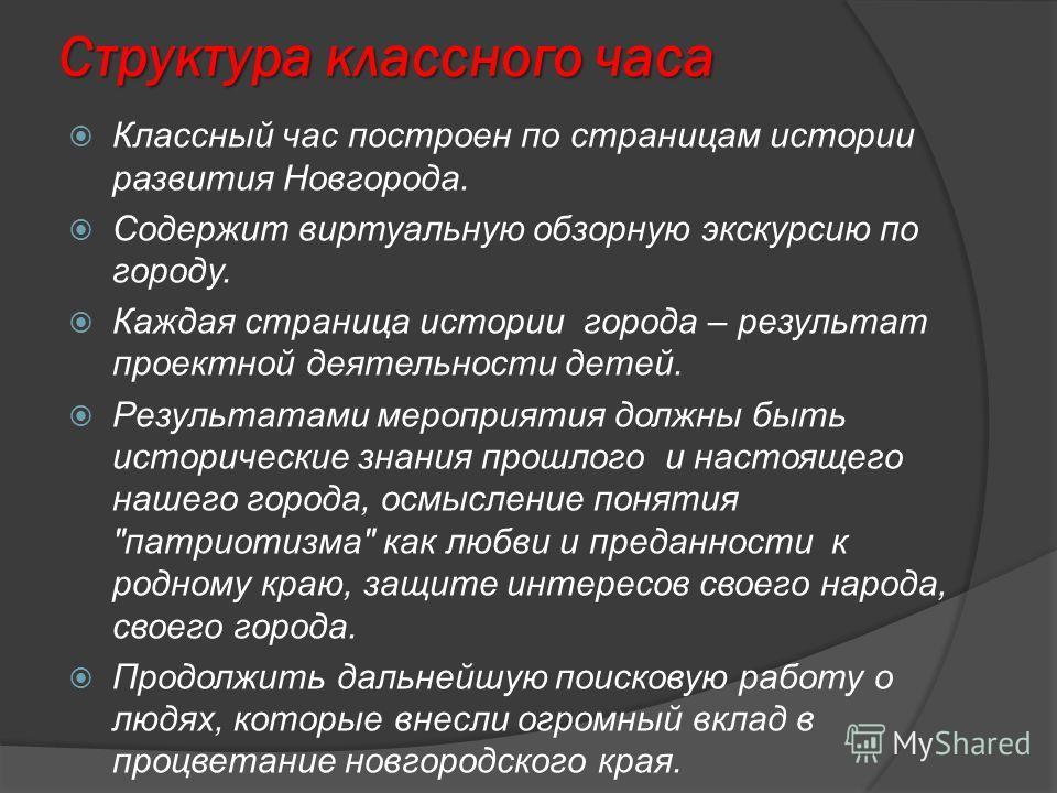 Структура классного часа Классный час построен по страницам истории развития Новгорода. Содержит виртуальную обзорную экскурсию по городу. Каждая страница истории города – результат проектной деятельности детей. Результатами мероприятия должны быть и