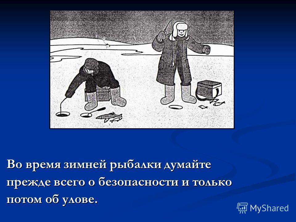 Во время зимней рыбалки думайте прежде всего о безопасности и только потом об улове.