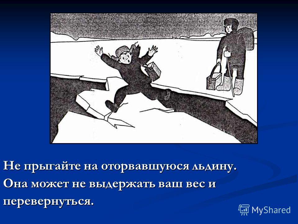 Не прыгайте на оторвавшуюся льдину. Она может не выдержать ваш вес и перевернуться.