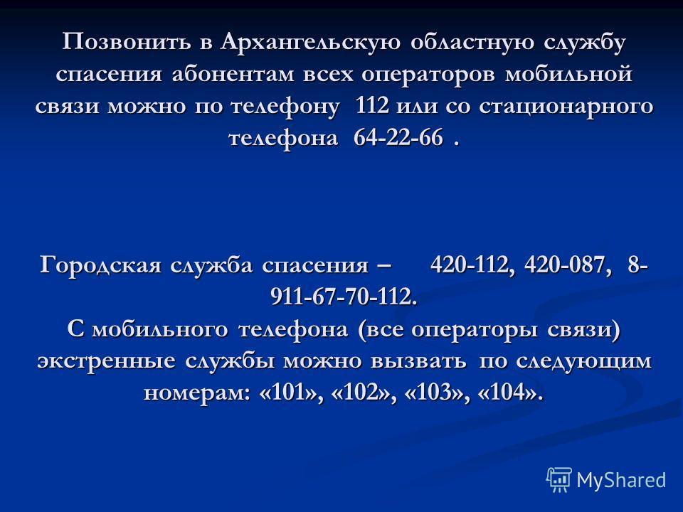 Позвонить в Архангельскую областную службу спасения абонентам всех операторов мобильной связи можно по телефону 112 или со стационарного телефона 64-22-66. Городская служба спасения – 420-112, 420-087, 8- 911-67-70-112. С мобильного телефона (все опе