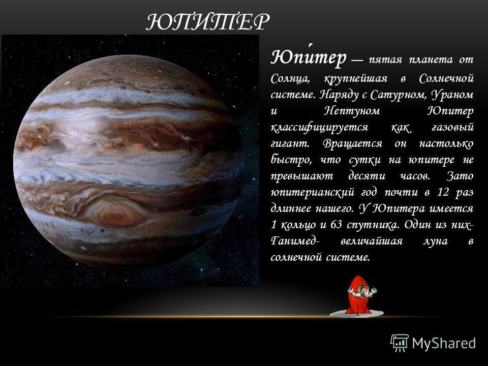 ЮПИТЕР Юпитер пятая планета от Солнца, крупнейшая в Солнечной системе. Наряду с Сатурном, Ураном и Нептуном Юпитер классифицируется как газовый гигант. Вращается он настолько быстро, что сутки на юпитере не превышают десяти часов. Зато юпитерианский