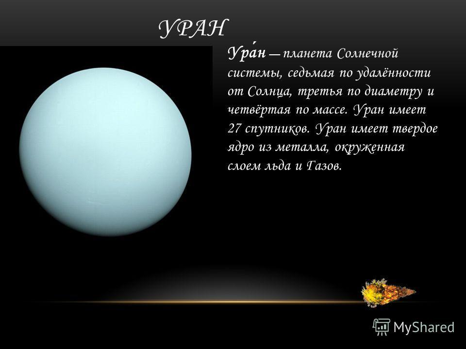 УРАН Уран планета Солнечной системы, седьмая по удалённости от Солнца, третья по диаметру и четвёртая по массе. Уран имеет 27 спутников. Уран имеет твердое ядро из металла, окруженная слоем льда и Газов.
