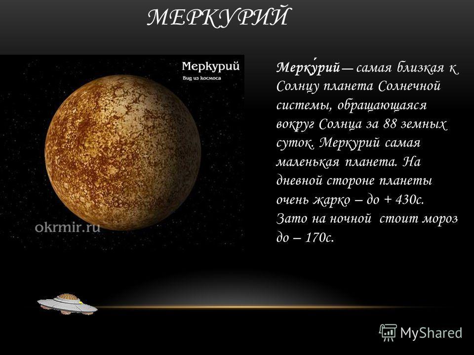 МЕРКУРИЙ Меркурий самая близкая к Солнцу планета Солнечной системы, обращающаяся вокруг Солнца за 88 земных суток. Меркурий самая маленькая планета. На дневной стороне планеты очень жарко – до + 430 с. Зато на ночной стоит мороз до – 170 с.
