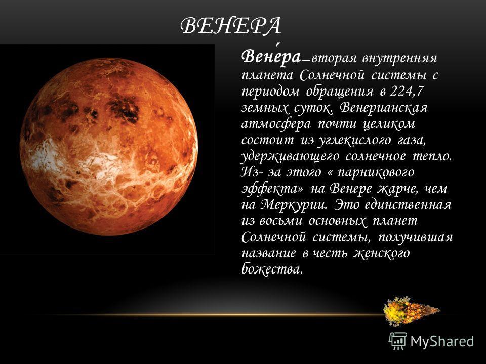ВЕНЕРА Венера вторая внутренняя планета Солнечной системы с периодом обращения в 224,7 земных суток. Венерианская атмосфера почти целиком состоит из углекислого газа, удерживающего солнечное тепло. Из- за этого « парникового эффекта» на Венере жарче,