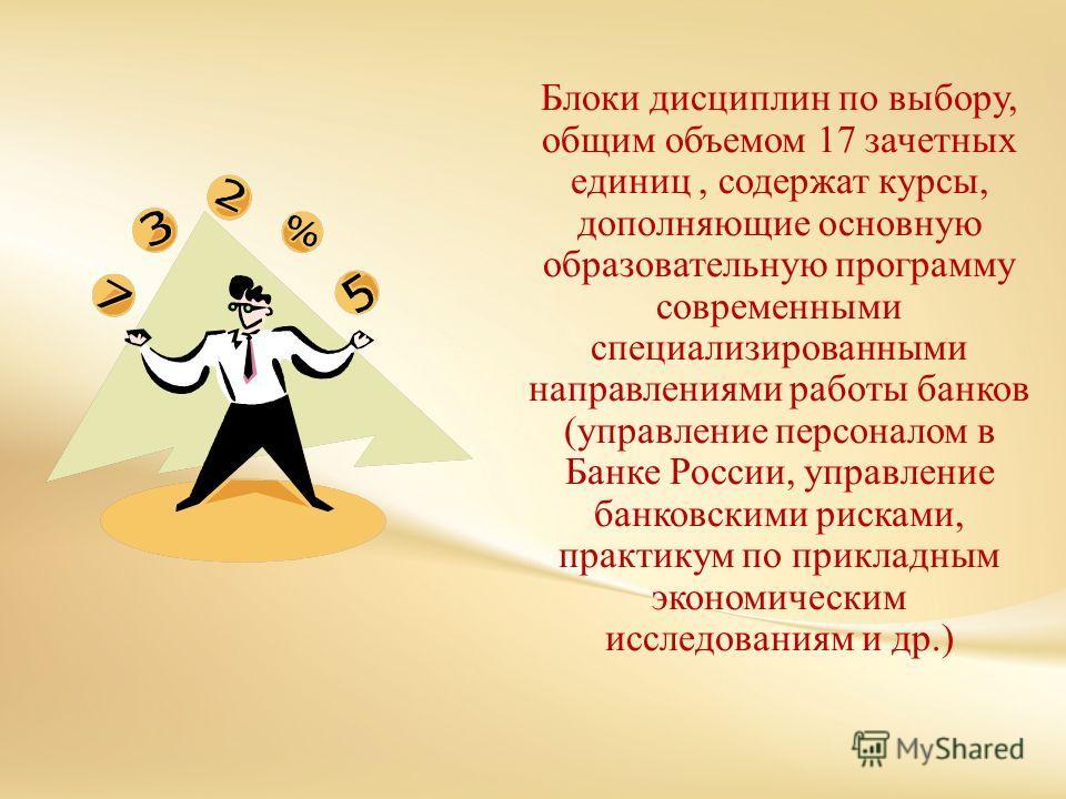 Блоки дисциплин по выбору, общим объемом 17 зачетных единиц, содержат курсы, дополняющие основную образовательную программу современными специализированными направлениями работы банков (управление персоналом в Банке России, управление банковскими рис