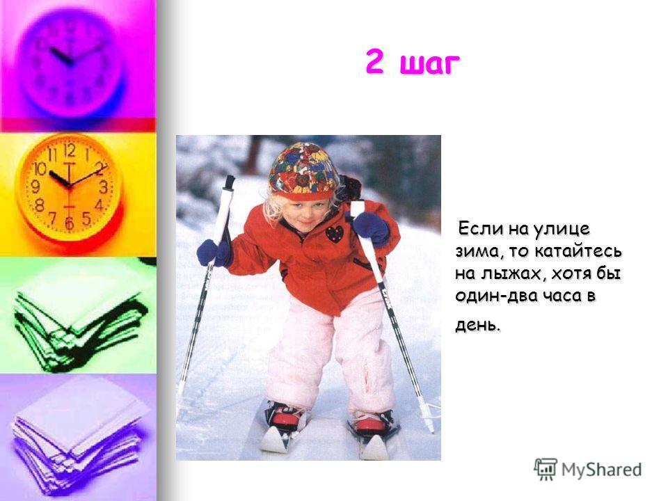 2 шаг Если на улице зима, то катайтесь на лыжах, хотя бы один-два часа в день. Если на улице зима, то катайтесь на лыжах, хотя бы один-два часа в день.