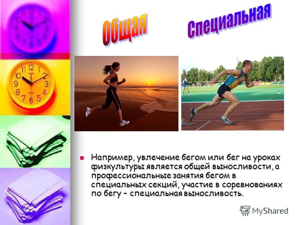 Например, увлечение бегом или бег на уроках физкультуры является общей выносливости, а профессиональные занятия бегом в специальных секций, участие в соревнованиях по бегу – специальная выносливость. Например, увлечение бегом или бег на уроках физкул