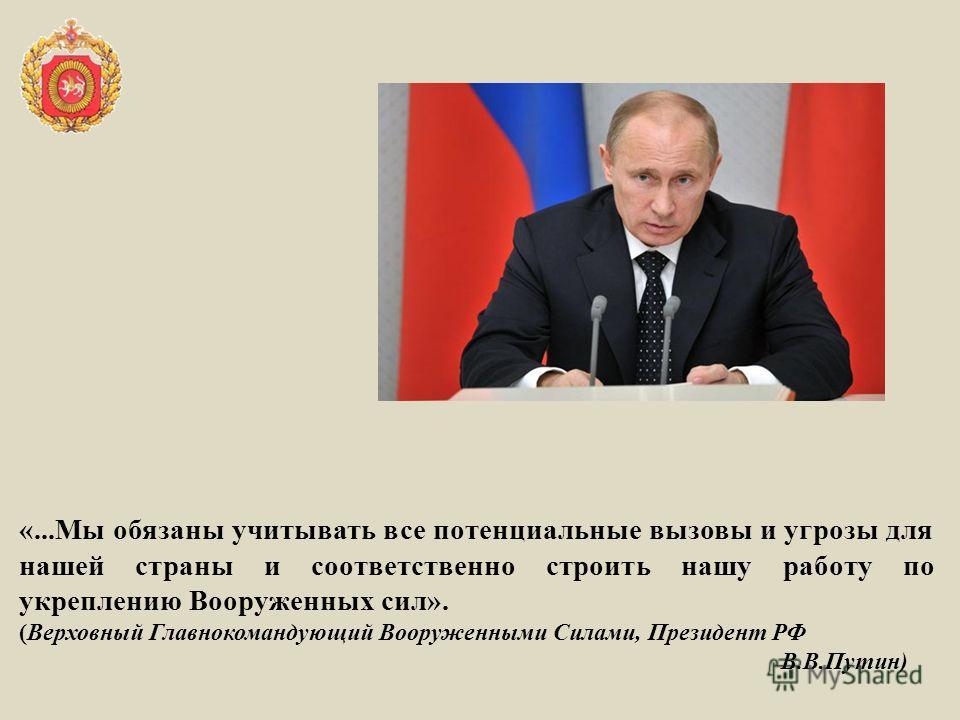 «...Мы обязаны учитывать все потенциальные вызовы и угрозы для нашей страны и соответственно строить нашу работу по укреплению Вооруженных сил». (Верховный Главнокомандующий Вооруженными Силами, Президент РФ В.В.Путин)
