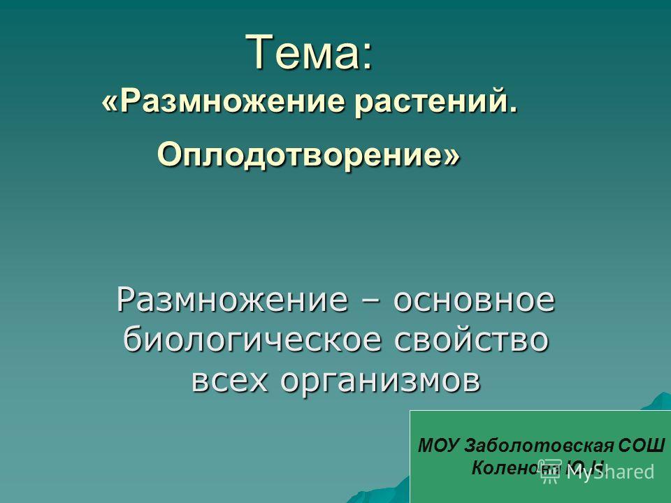 Тема: «Размножение растений. Оплодотворение» Размножение – основное биологическое свойство всех организмов МОУ Заболотовская СОШ Коленова Ю.Н.