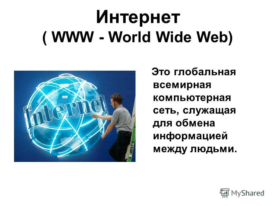 Интернет ( WWW - World Wide Web) Это глобальная всемирная компьютерная сеть, служащая для обмена информацией между людьми.