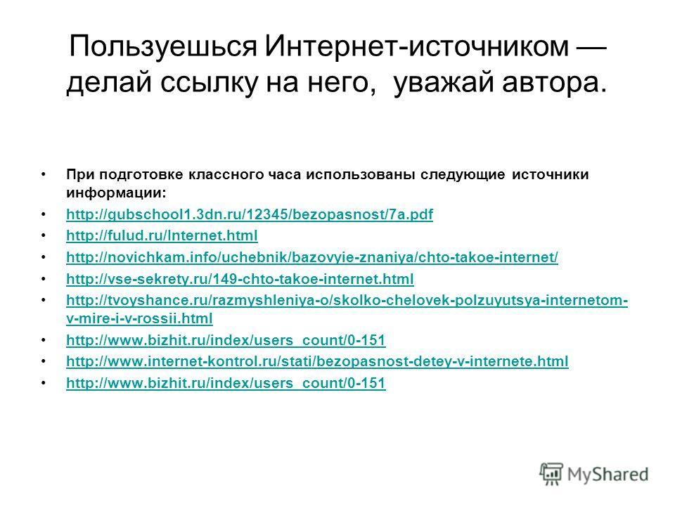 Пользуешься Интернет-источником делай ссылку на него, уважай автора. При подготовке классного часа использованы следующие источники информации: http://gubschool1.3dn.ru/12345/bezopasnost/7a.pdf http://fulud.ru/Internet.html http://novichkam.info/uche