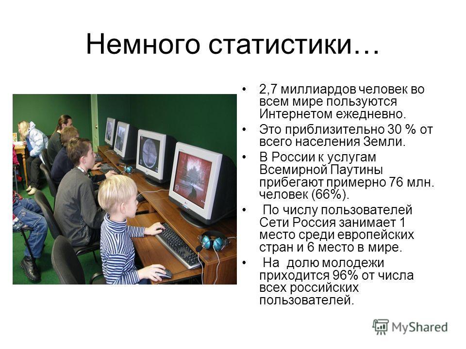 Немного статистики… 2,7 миллиардов человек во всем мире пользуются Интернетом ежедневно. Это приблизительно 30 % от всего населения Земли. В России к услугам Всемирной Паутины прибегают примерно 76 млн. человек (66%). По числу пользователей Сети Росс