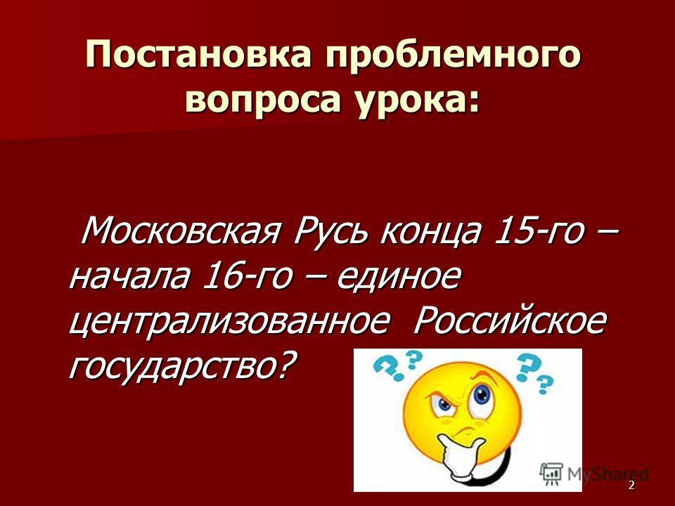 2 Постановка проблемного вопроса урока: Московская Русь конца 15-го – начала 16-го – единое централизованное Российское государство? Московская Русь конца 15-го – начала 16-го – единое централизованное Российское государство?