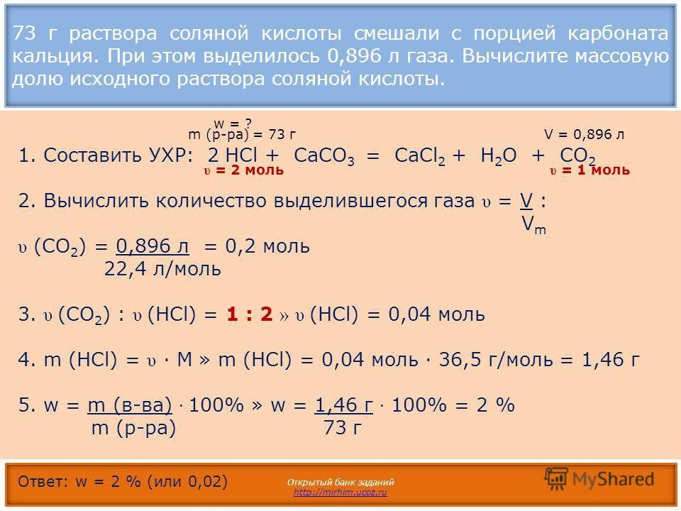 73 г раствора соляной кислоты смешали с порцией карбоната кальция. При этом выделилось 0,896 л газа. Вычислите массовую долю исходного раствора соляной кислоты. Открытый банк заданий http://mirhim.ucoz.ru 1. Составить УХР: 2 НCl + СаCO 3 = СaCl 2 + H