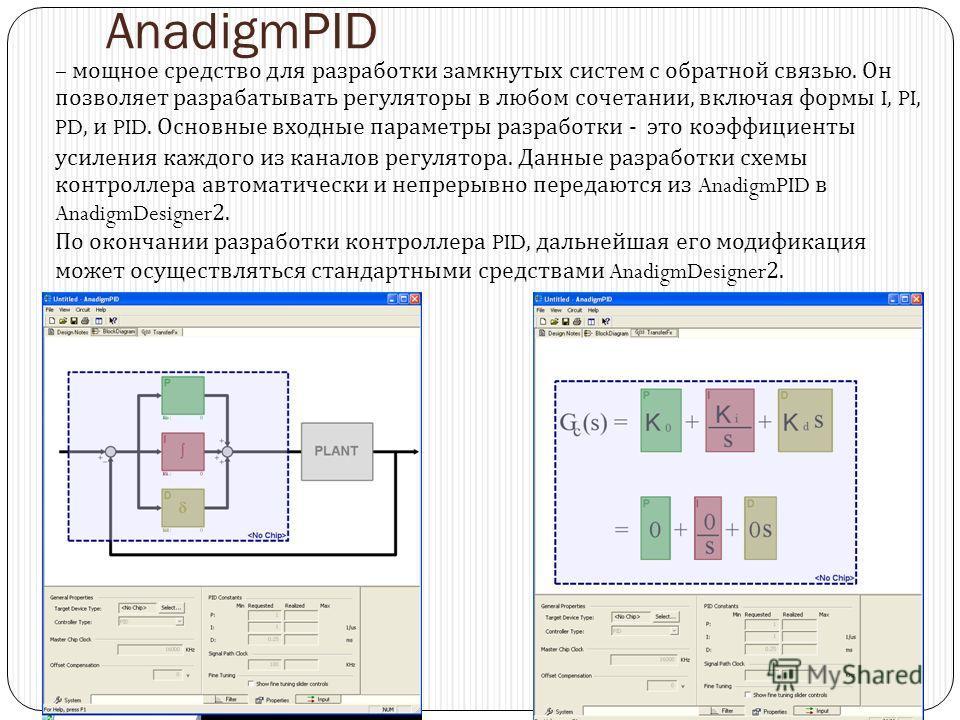 AnadigmPID – мощное средство для разработки замкнутых систем с обратной связью. Он позволяет разрабатывать регуляторы в любом сочетании, включая формы I, PI, PD, и PID. Основные входные параметры разработки - это коэффициенты усиления каждого из кана