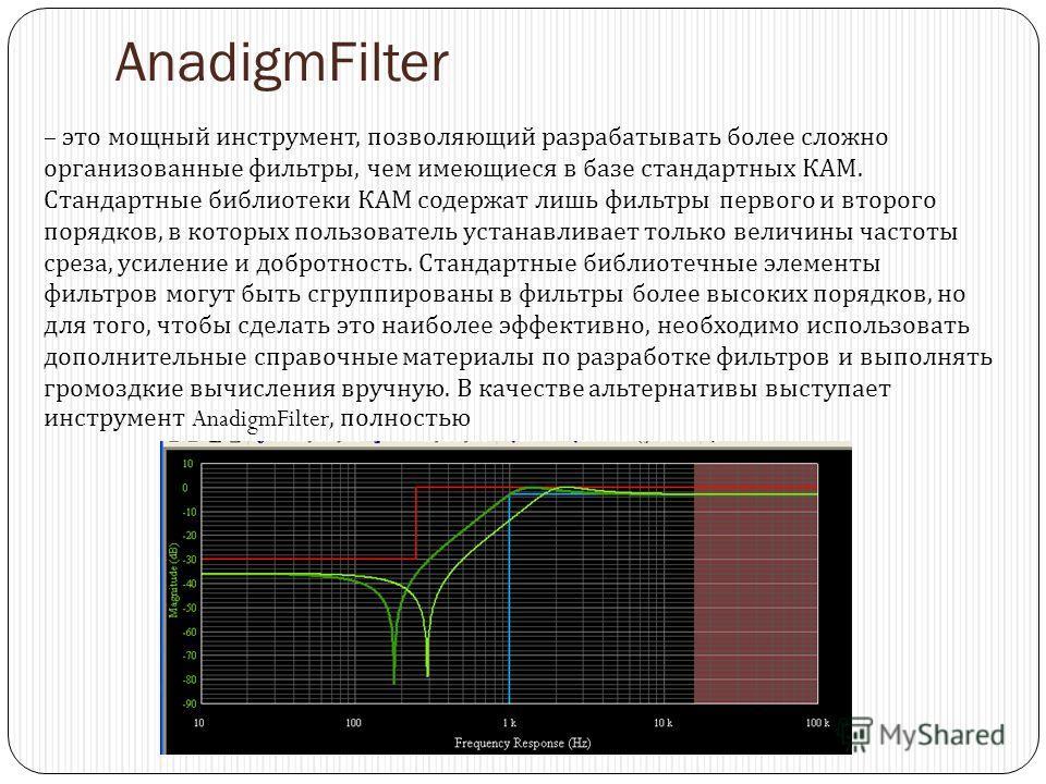AnadigmFilter – это мощный инструмент, позволяющий разрабатывать более сложно организованные фильтры, чем имеющиеся в базе стандартных КАМ. Стандартные библиотеки КАМ содержат лишь фильтры первого и второго порядков, в которых пользователь устанавлив