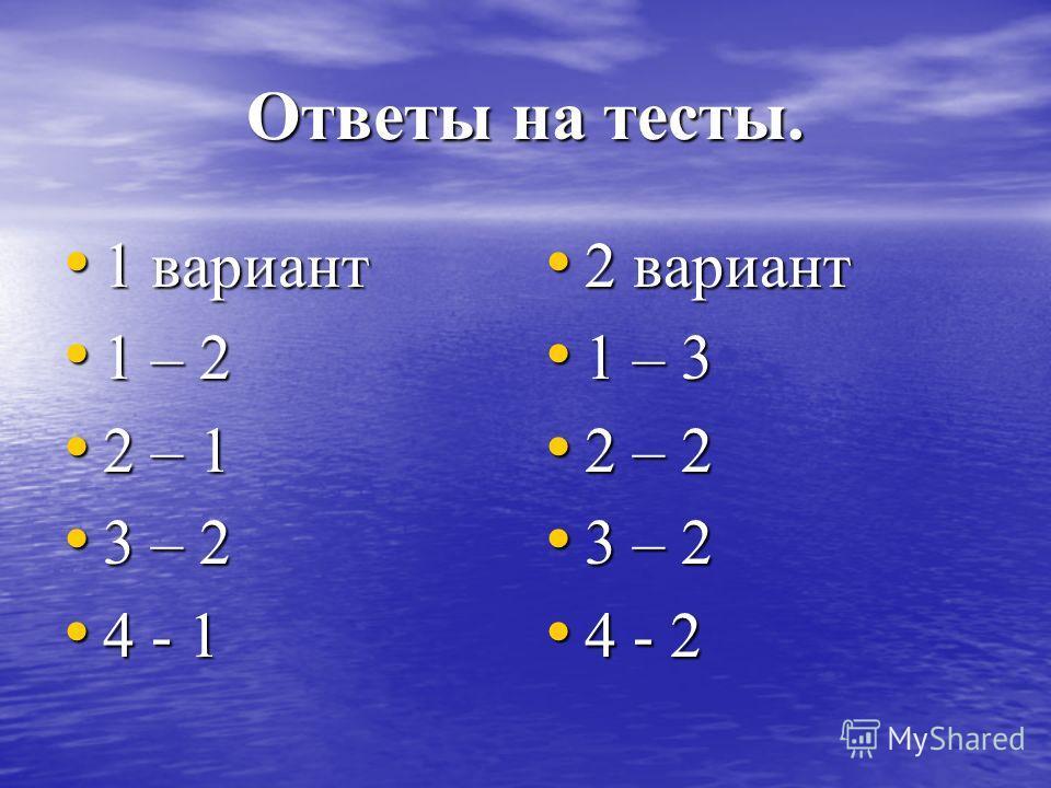 Ответы на тесты. 1 вариант 1 вариант 1 – 2 1 – 2 2 – 1 2 – 1 3 – 2 3 – 2 4 - 1 4 - 1 2 вариант 2 вариант 1 – 3 1 – 3 2 – 2 2 – 2 3 – 2 3 – 2 4 - 2 4 - 2