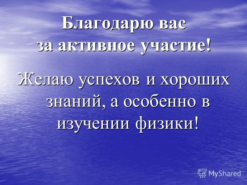 Благодарю вас за активное участие! Желаю успехов и хороших знаний, а особенно в изучении физики!