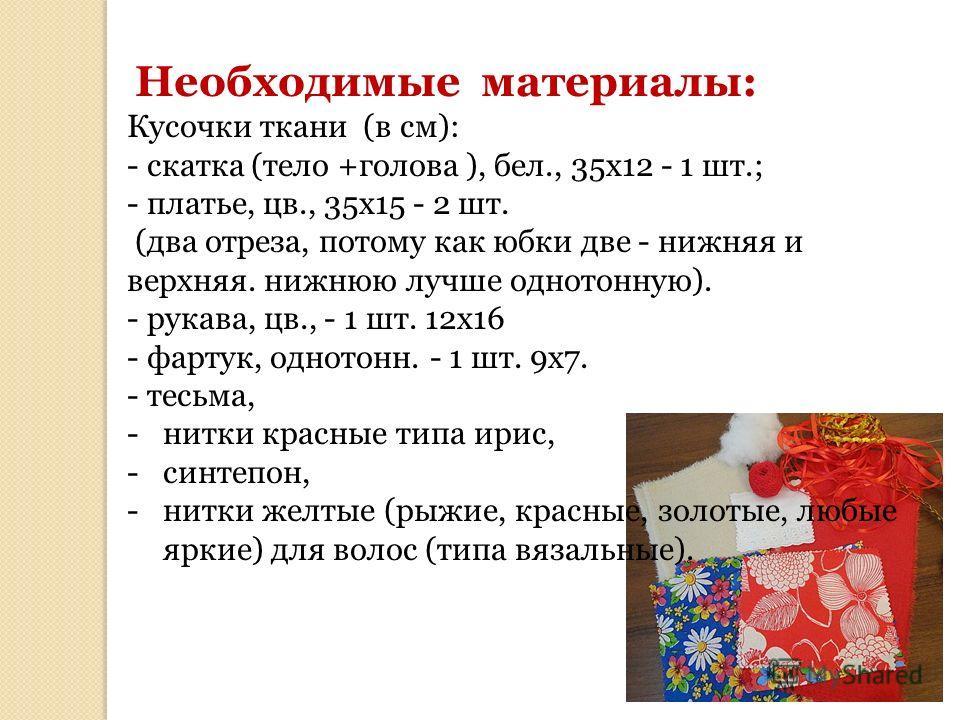 Необходимые материалы: Кусочки ткани (в см): - скатка (тело +голова ), бел., 35 х 12 - 1 шт.; - платье, цв., 35 х 15 - 2 шт. (два отреза, потому как юбки две - нижняя и верхняя. нижнюю лучше одно тонную). - рукава, цв., - 1 шт. 12 х 16 - фартук, одно