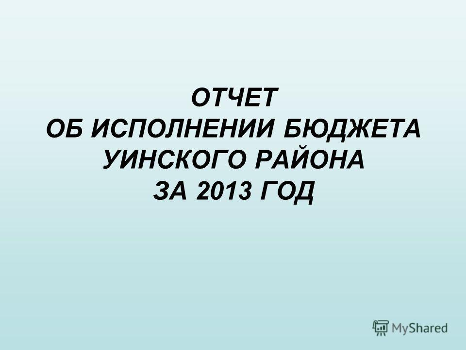 ОТЧЕТ ОБ ИСПОЛНЕНИИ БЮДЖЕТА УИНСКОГО РАЙОНА ЗА 2013 ГОД