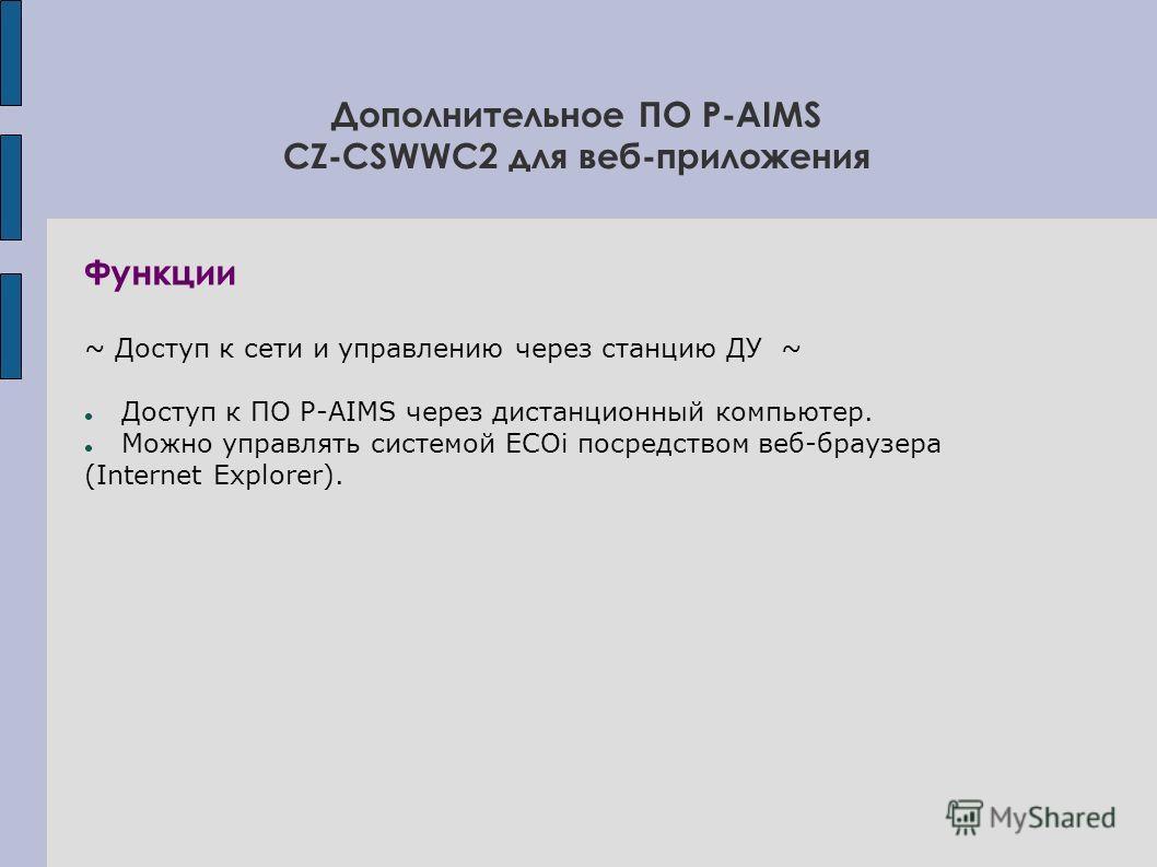 Дополнительное ПО P-AIMS СZ-CSWWC2 для веб-приложения Функции ~ Доступ к сети и управлению через станцию ДУ ~ Доступ к ПО P-AIMS через дистанционный компьютер. Можно управлять системой ECOi посредством веб-браузера (Internet Explorer).
