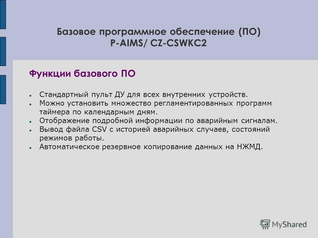 Базовое программное обеспечение (ПО) P-AIMS/ CZ-CSWKC2 Функции базового ПО Стандартный пульт ДУ для всех внутренних устройств. Можно установить множество регламентированных программ таймера по календарным дням. Отображение подробной информации по ава