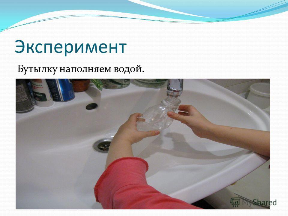 Эксперимент Бутылку наполняем водой.