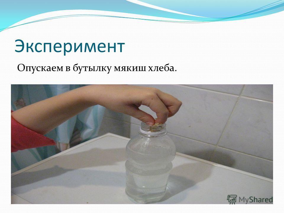 Эксперимент Опускаем в бутылку мякиш хлеба.