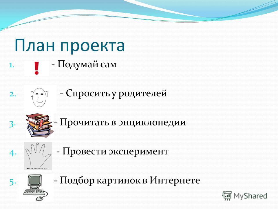 План проекта 1. - - Подумай сам 2. - - - Спросить у родителей 3. - - Прочитать в энциклопедии 4. - - Провести эксперимент 5. - - Подбор картинок в Интернете