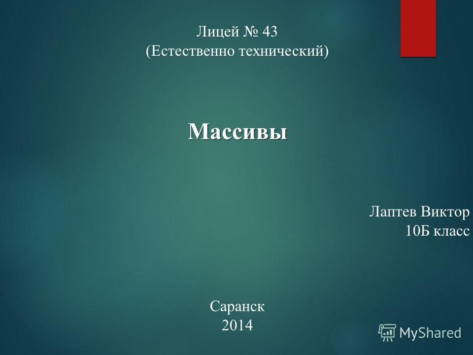 Лицей 43 (Естественно технический)Массивы Лаптев Виктор 10Б класс Саранск 2014
