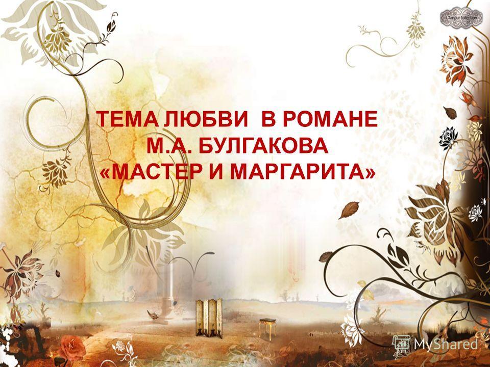 ТЕМА ЛЮБВИ В РОМАНЕ М.А. БУЛГАКОВА «МАСТЕР И МАРГАРИТА»