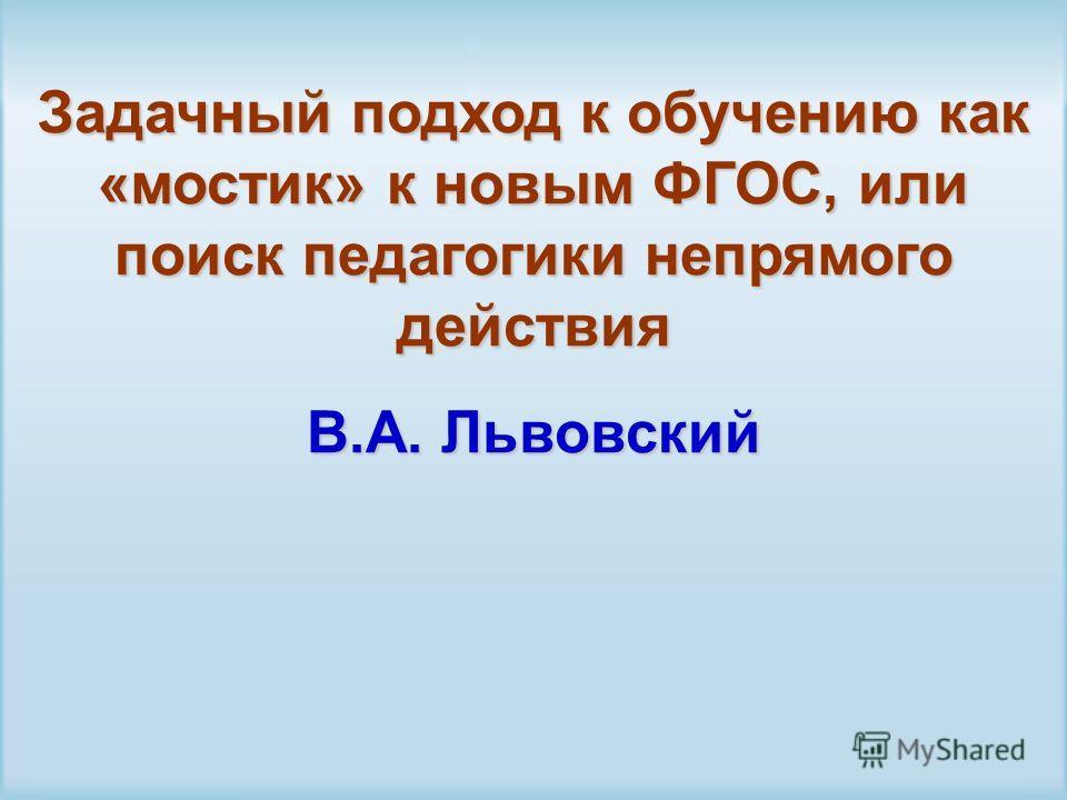 Задачный подход к обучению как «мостик» к новым ФГОС, или поиск педагогики непрямого действия В.А. Львовский