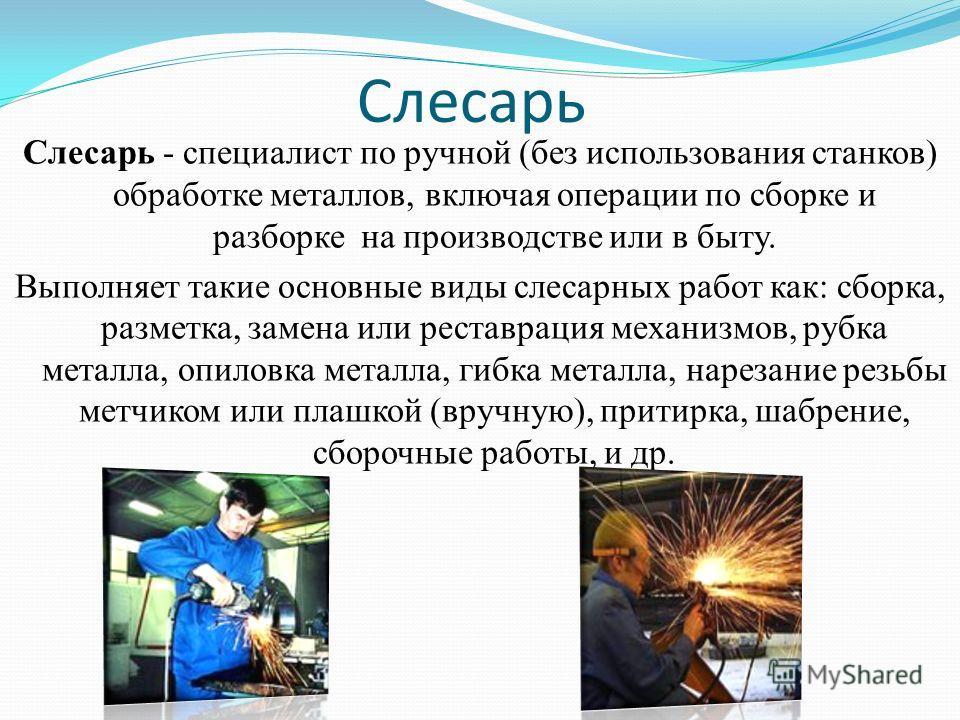 Слесарь Слесарь - специалист по ручной (без использозвания станков) обработке металловв, включая операции по сборке и разборке на производстве или в быту. Выполняет такие основные виды слесарных работ как: сборка, разметка, замена или реставрация мех