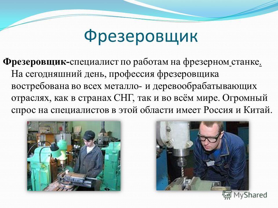 Фрезеровщик Фрезеровщик-специалист по работам на фрезерном станке. На сегодняшний день, профессия фрезеровщика востребована во всех металлов- и деревообрабатывающих отраслях, как в странах СНГ, так и во всём мире. Огромный спрос на специалистов в это