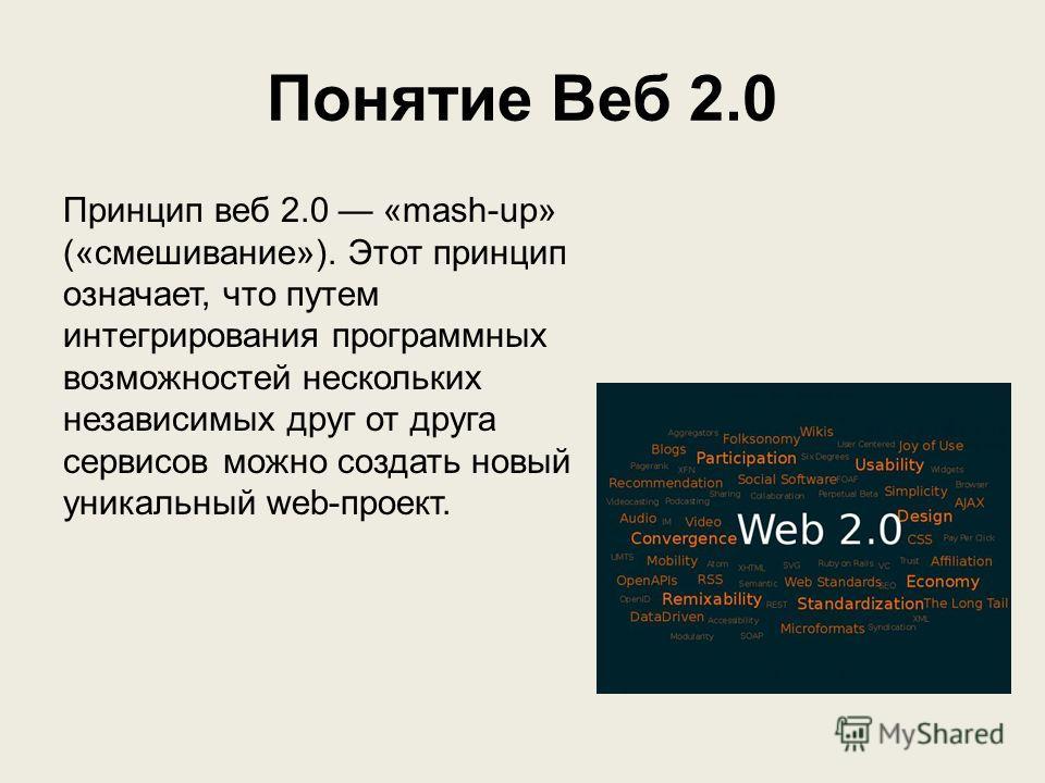 Понятие Веб 2.0 Принцип веб 2.0 «mash-up» («смешивание»). Этот принцип означает, что путем интегрирования программных возможностей нескольких независимых друг от друга сервисов можно создать новый уникальный web-проект.