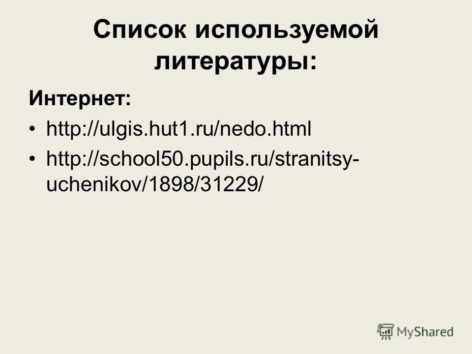 Список используемой литературы: Интернет: http://ulgis.hut1.ru/nedo.html http://school50.pupils.ru/stranitsy- uchenikov/1898/31229/