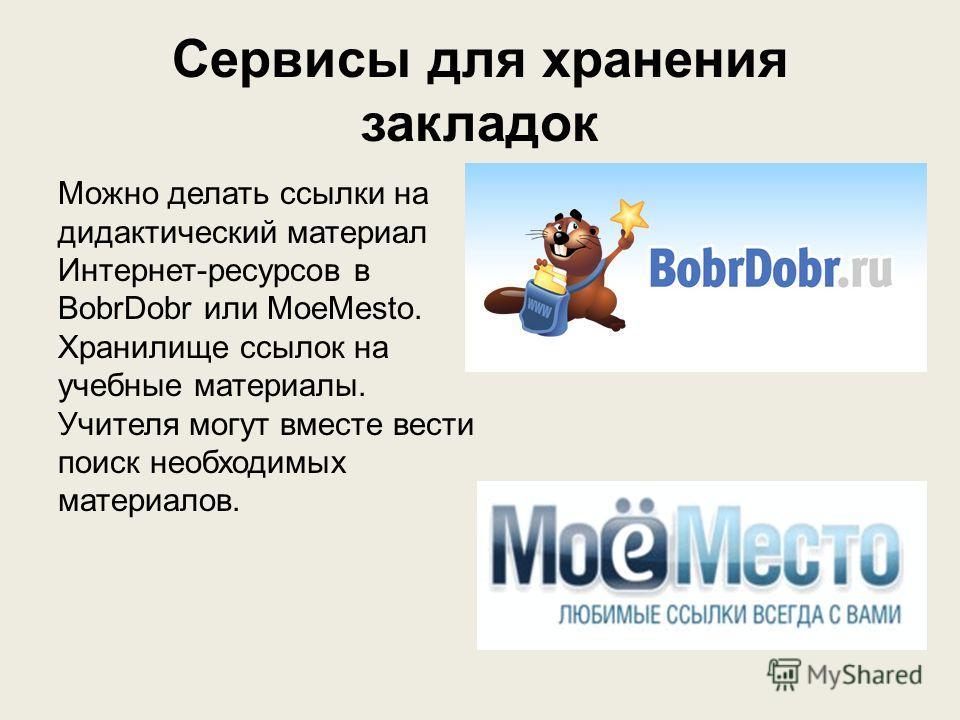 Сервисы для хранения закладок Можно делать ссылки на дидактический материал Интернет-ресурсов в BobrDobr или MoeMesto. Хранилище ссылок на учебные материалы. Учителя могут вместе вести поиск необходимых материалов.