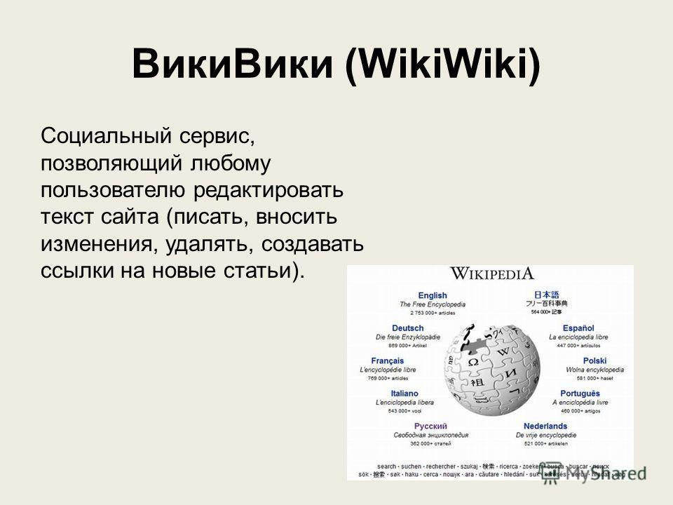 Вики Вики (WikiWiki) Социальный сервис, позволяющий любому пользователю редактировать текст сайта (писать, вносить изменения, удалять, создавать ссылки на новые статьи).