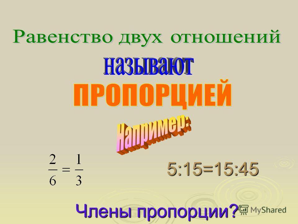 5:15=15:45 Члены пропорции?