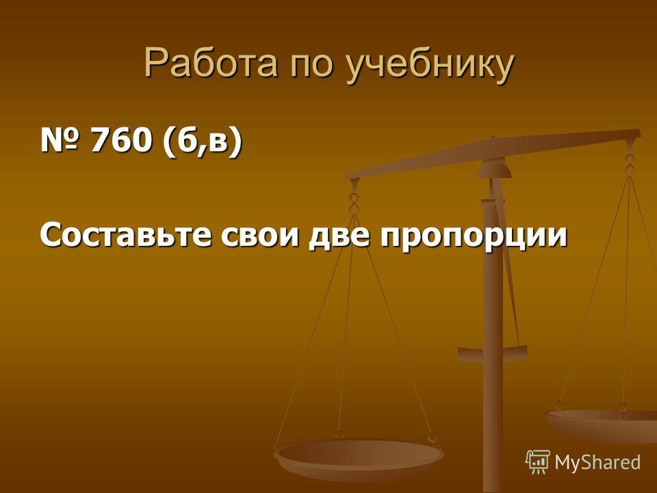 Работа по учебнику 760 (б,в) 760 (б,в) Составьте свои две пропорции