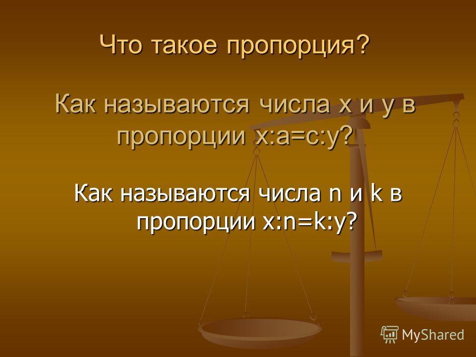 Как называются числа х и у в пропорции х:а=с:у? Как называются числа n и k в пропорции х:n=k:у? Что такое пропорция?