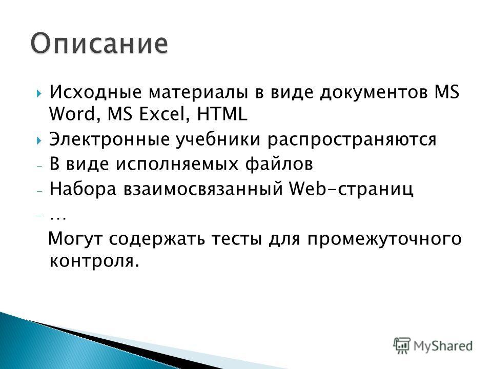 Исходные материалы в виде документов MS Word, MS Excel, HTML Электронные учебники распространяются - В виде исполняемых файлов - Набора взаимосвязанный Wеb-страниц - … Могут содержать тесты для промежуточного контроля.