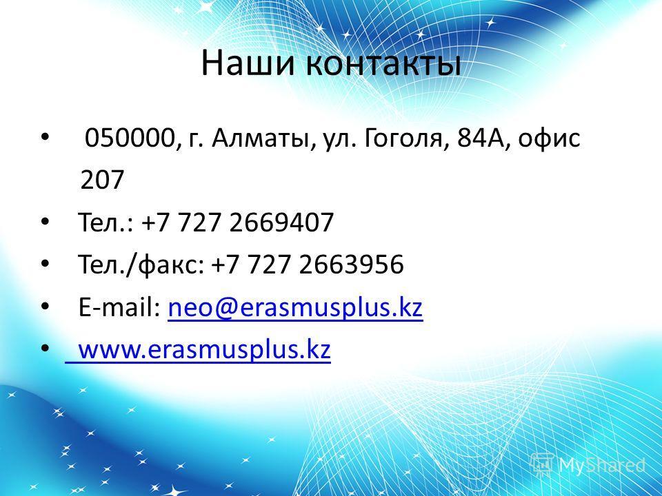 Наши контакты 050000, г. Алматы, ул. Гоголя, 84А, офис 207 Тел.: +7 727 2669407 Тел./факс: +7 727 2663956 E-mail: neo@erasmusplus.kzneo@erasmusplus.kz www.erasmusplus.kz www.erasmusplus.kz