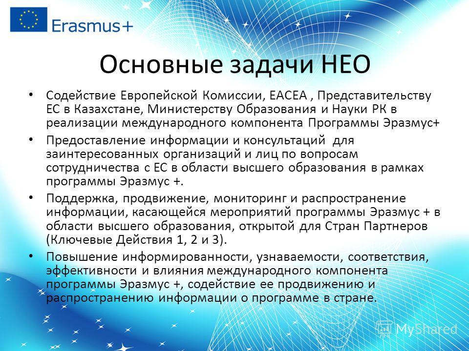 Основные задачи НЕО Содействие Европейской Комиссии, EACEA, Представительству ЕС в Казахстане, Министерству Образования и Науки РК в реализации международного компонента Программы Эразмус+ Предоставление информации и консультаций для заинтересованных