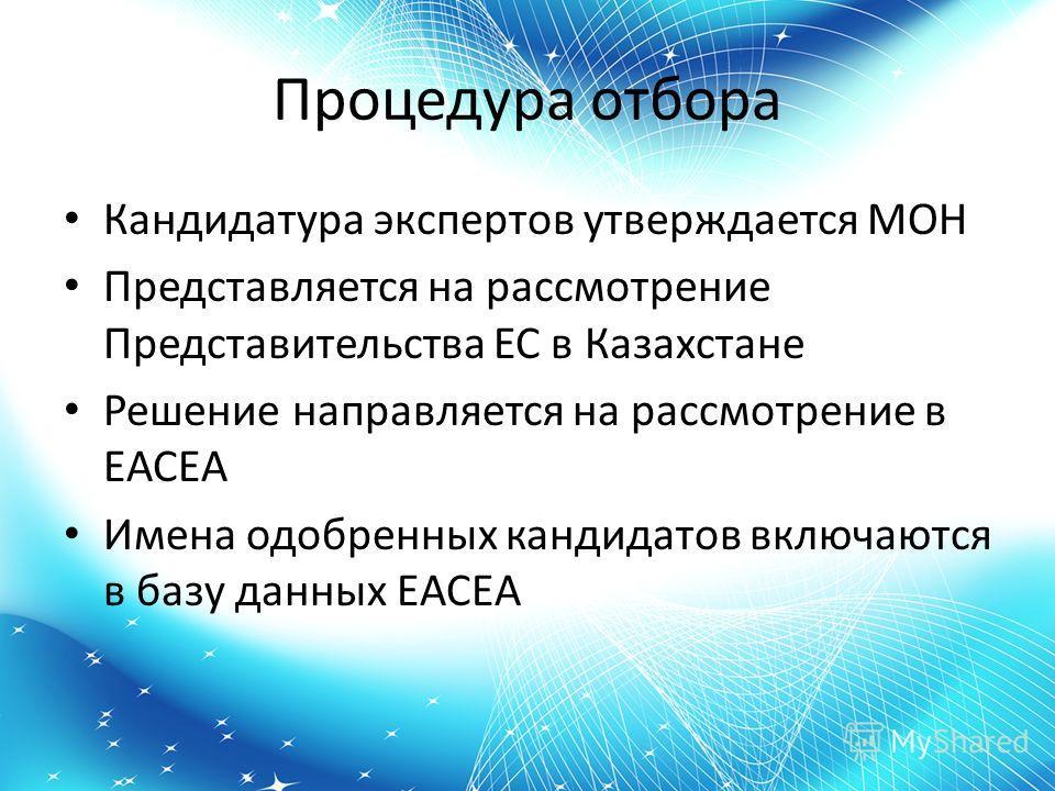 Процедура отбора Кандидатура экспертов утверждается МОН Представляется на рассмотрение Представительства ЕС в Казахстане Решение направляется на рассмотрение в ЕАСЕА Имена одобренных кандидатов включаются в базу данных ЕАСЕА