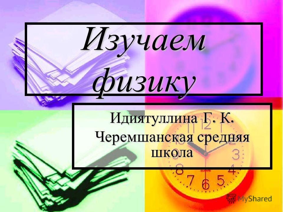 Изучаем физику Идиятуллина Г. К. Черемшанская средняя школа