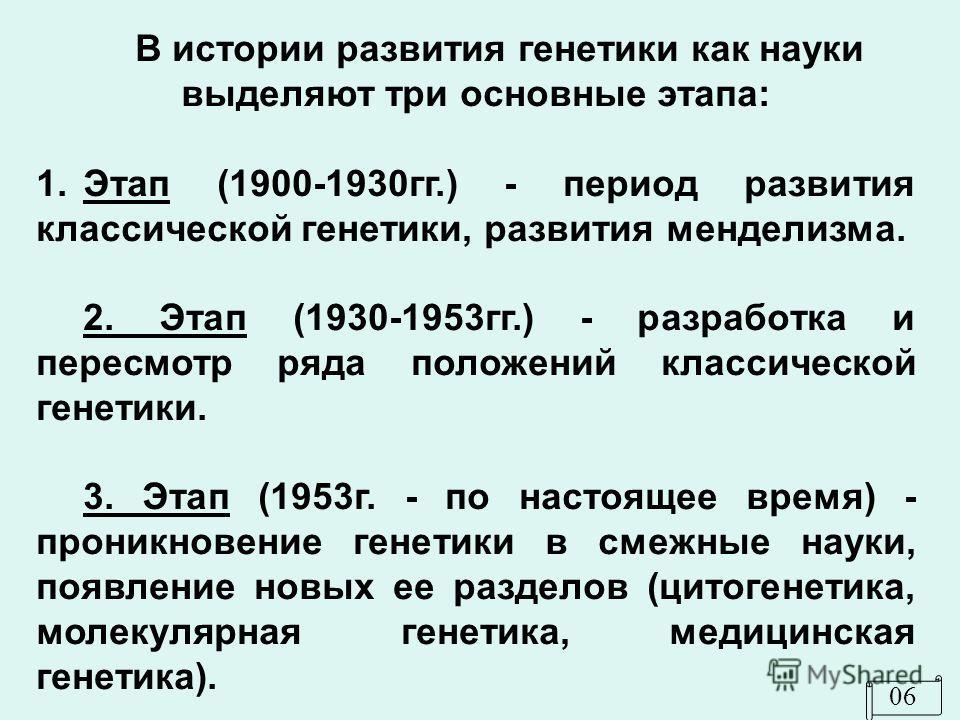 В истории развития генетики как науки выделяют три основные этапа: 1. Этап (1900-1930 гг.) - период развития классической генетики, развития менделизма. 2. Этап (1930-1953 гг.) - разработка и пересмотр ряда положений классической генетики. 3. Этап (1
