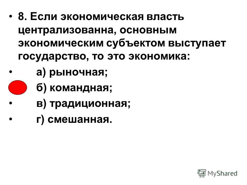 8. Если экономическая власть централизованна, основным экономическим субъектом выступает государство, то это экономика: а) рыночная; б) командная; в) традиционная; г) смешанная.
